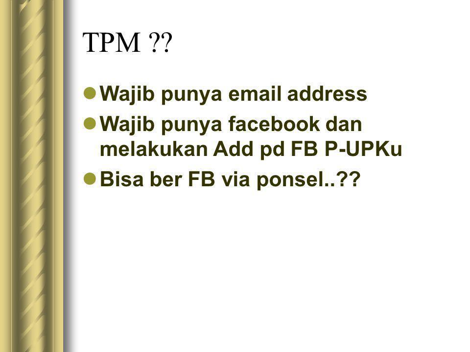 TPM ??  Wajib punya email address  Wajib punya facebook dan melakukan Add pd FB P-UPKu  Bisa ber FB via ponsel..??