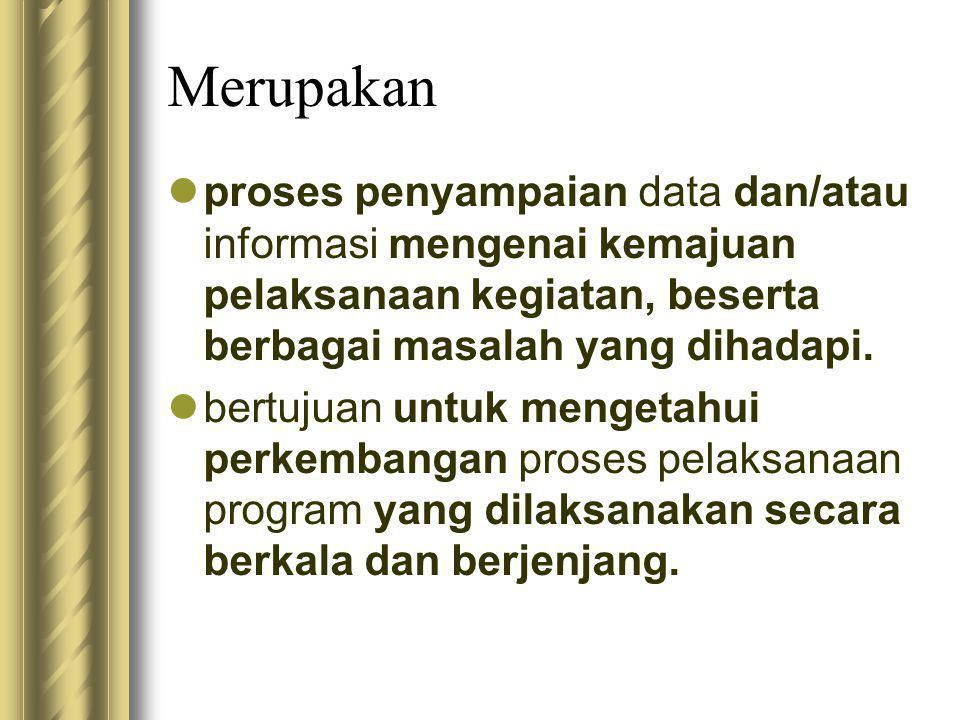Merupakan  proses penyampaian data dan/atau informasi mengenai kemajuan pelaksanaan kegiatan, beserta berbagai masalah yang dihadapi.  bertujuan unt