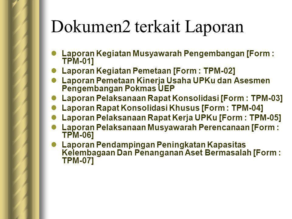 Dokumen2 terkait Laporan  Laporan Kegiatan Musyawarah Pengembangan [Form : TPM-01]  Laporan Kegiatan Pemetaan [Form : TPM-02]  Laporan Pemetaan Kinerja Usaha UPKu dan Asesmen Pengembangan Pokmas UEP  Laporan Pelaksanaan Rapat Konsolidasi [Form : TPM-03]  Laporan Rapat Konsolidasi Khusus [Form : TPM-04]  Laporan Pelaksanaan Rapat Kerja UPKu [Form : TPM-05]  Laporan Pelaksanaan Musyawarah Perencanaan [Form : TPM-06]  Laporan Pendampingan Peningkatan Kapasitas Kelembagaan Dan Penanganan Aset Bermasalah [Form : TPM-07]