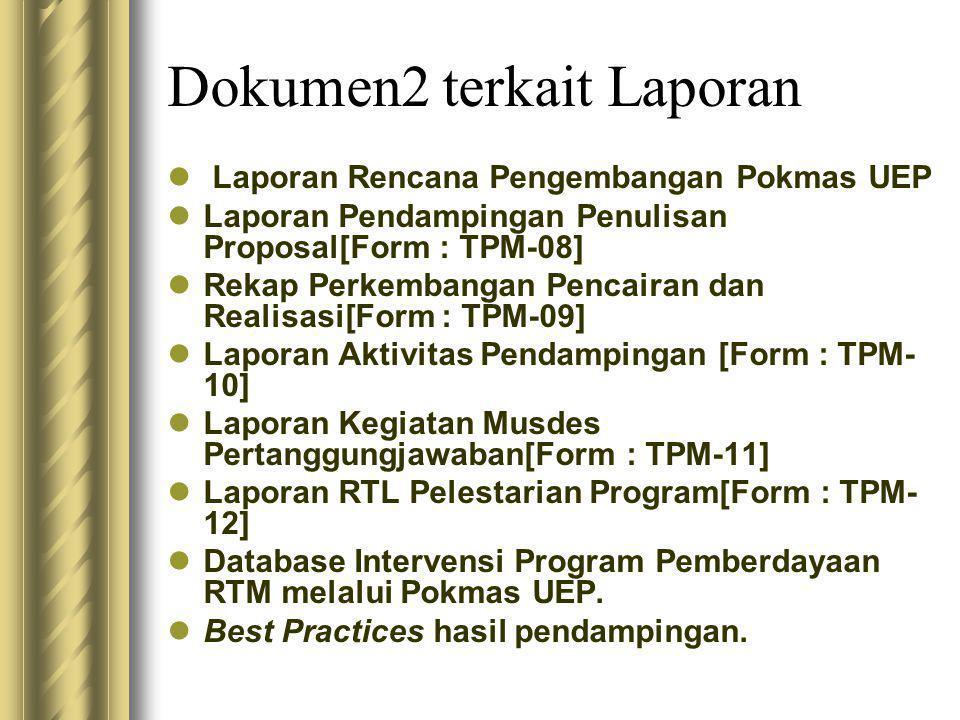 Dokumen2 terkait Laporan  Laporan Rencana Pengembangan Pokmas UEP  Laporan Pendampingan Penulisan Proposal[Form : TPM-08]  Rekap Perkembangan Pencairan dan Realisasi[Form : TPM-09]  Laporan Aktivitas Pendampingan [Form : TPM- 10]  Laporan Kegiatan Musdes Pertanggungjawaban[Form : TPM-11]  Laporan RTL Pelestarian Program[Form : TPM- 12]  Database Intervensi Program Pemberdayaan RTM melalui Pokmas UEP.