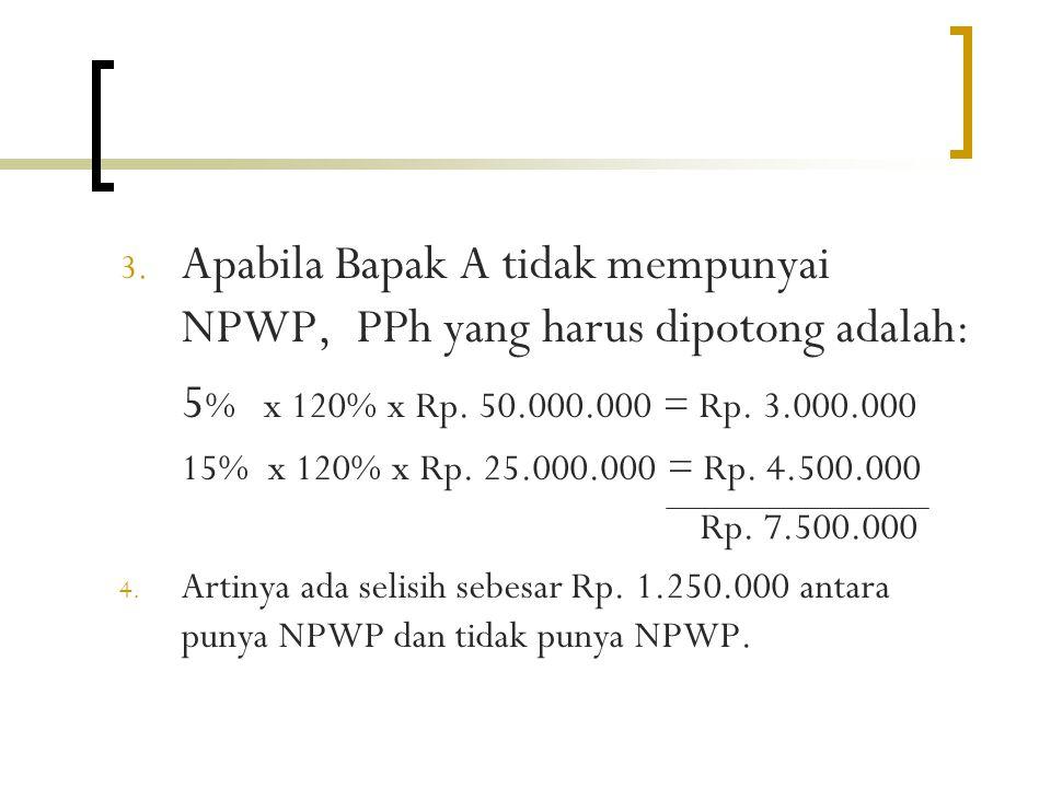 3.Apabila Bapak A tidak mempunyai NPWP, PPh yang harus dipotong adalah: 5 % x 120% x Rp.