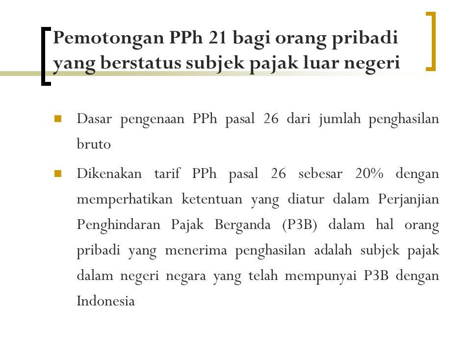 Pemotongan PPh 21 bagi orang pribadi yang berstatus subjek pajak luar negeri  Dasar pengenaan PPh pasal 26 dari jumlah penghasilan bruto  Dikenakan tarif PPh pasal 26 sebesar 20% dengan memperhatikan ketentuan yang diatur dalam Perjanjian Penghindaran Pajak Berganda (P3B) dalam hal orang pribadi yang menerima penghasilan adalah subjek pajak dalam negeri negara yang telah mempunyai P3B dengan Indonesia