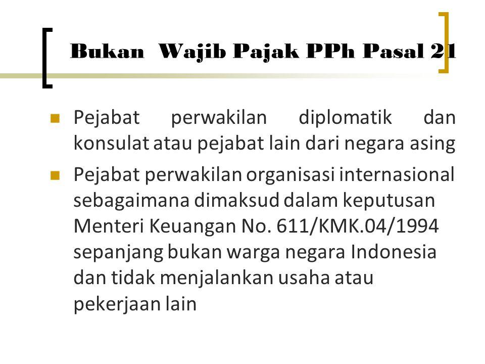 Bukan Wajib Pajak PPh Pasal 21  Pejabat perwakilan diplomatik dan konsulat atau pejabat lain dari negara asing  Pejabat perwakilan organisasi internasional sebagaimana dimaksud dalam keputusan Menteri Keuangan No.