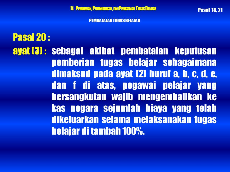 11. P EMBERIAN, P ERPANJANGAN, DAN P EMBATALAN T UGAS B ELAJAR PEMBATALAN TUGAS BELAJAR Pasal 20 : ayat (3) : sebagai akibat pembatalan keputusan pemb