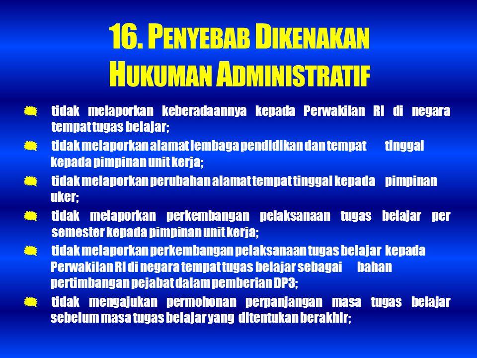 16. P ENYEBAB D IKENAKAN H UKUMAN A DMINISTRATIF  tidak melaporkan keberadaannya kepada Perwakilan RI di negara tempat tugas belajar;  tidak melapor