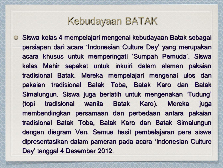 Kebudayaan BATAK Kebudayaan BATAK Siswa kelas 4 mempelajari mengenai kebudayaan Batak sebagai persiapan dari acara 'Indonesian Culture Day' yang merupakan acara khusus untuk memperingati 'Sumpah Pemuda'.