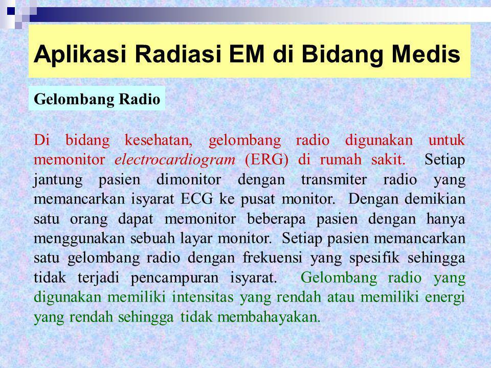 Aplikasi Radiasi EM di Bidang Medis Gelombang Radio Di bidang kesehatan, gelombang radio digunakan untuk memonitor electrocardiogram (ERG) di rumah sa