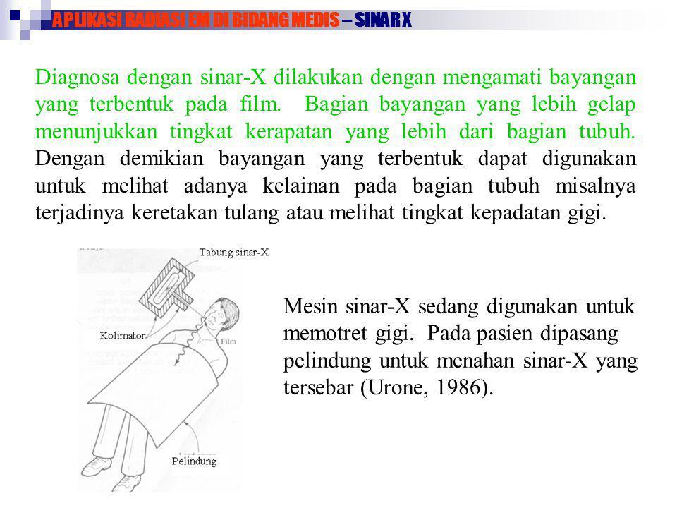 APLIKASI RADIASI EM DI BIDANG MEDIS – SINAR X Diagnosa dengan sinar-X dilakukan dengan mengamati bayangan yang terbentuk pada film. Bagian bayangan ya