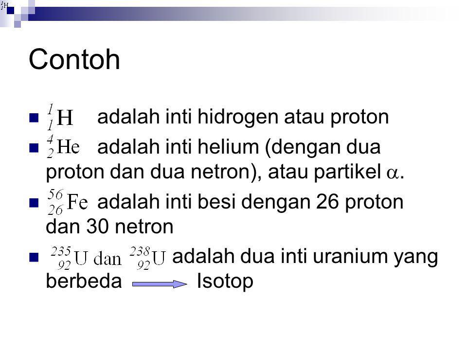 Contoh  adalah inti hidrogen atau proton  adalah inti helium (dengan dua proton dan dua netron), atau partikel .  adalah inti besi dengan 26 proto