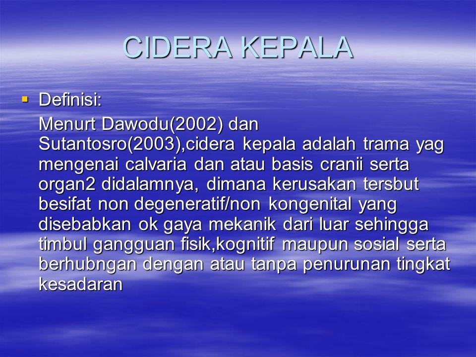 CIDERA KEPALA  Definisi: Menurt Dawodu(2002) dan Sutantosro(2003),cidera kepala adalah trama yag mengenai calvaria dan atau basis cranii serta organ2