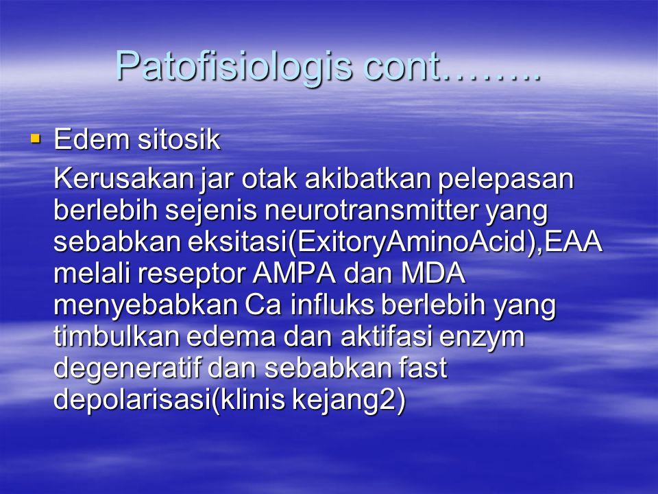 Patofisiologis cont……..  Edem sitosik Kerusakan jar otak akibatkan pelepasan berlebih sejenis neurotransmitter yang sebabkan eksitasi(ExitoryAminoAci