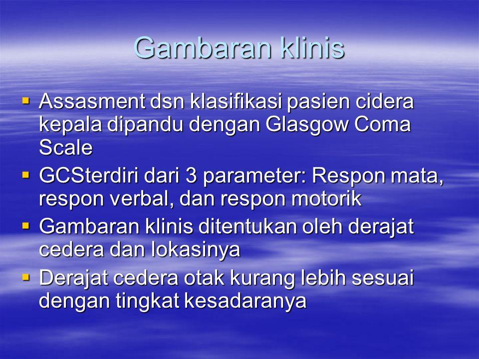 Gambaran klinis  Assasment dsn klasifikasi pasien cidera kepala dipandu dengan Glasgow Coma Scale  GCSterdiri dari 3 parameter: Respon mata, respon