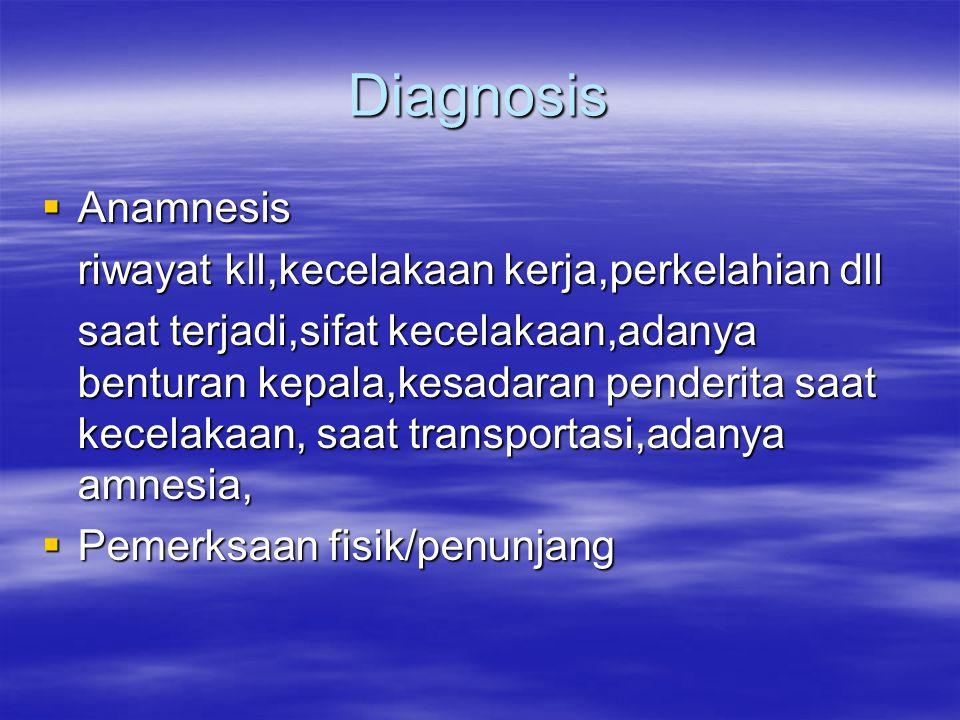 Diagnosis  Anamnesis riwayat kll,kecelakaan kerja,perkelahian dll saat terjadi,sifat kecelakaan,adanya benturan kepala,kesadaran penderita saat kecel