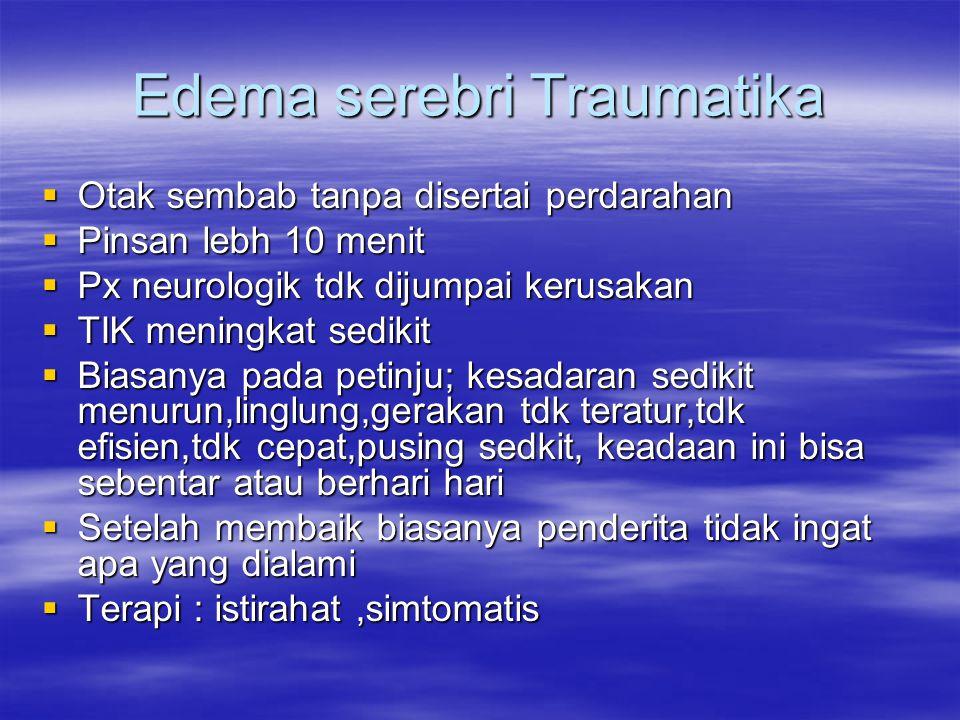 Edema serebri Traumatika  Otak sembab tanpa disertai perdarahan  Pinsan lebh 10 menit  Px neurologik tdk dijumpai kerusakan  TIK meningkat sedikit