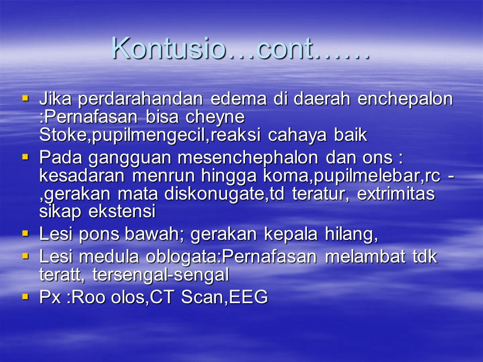 Kontusio…cont……  Jika perdarahandan edema di daerah enchepalon :Pernafasan bisa cheyne Stoke,pupilmengecil,reaksi cahaya baik  Pada gangguan mesench