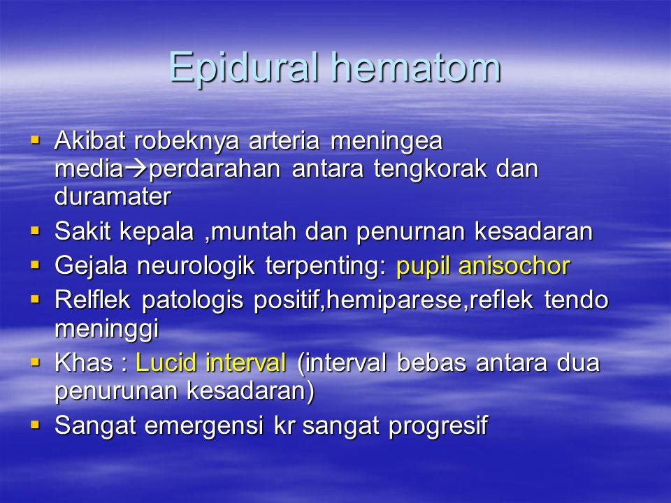 Epidural hematom  Akibat robeknya arteria meningea media  perdarahan antara tengkorak dan duramater  Sakit kepala,muntah dan penurnan kesadaran  G