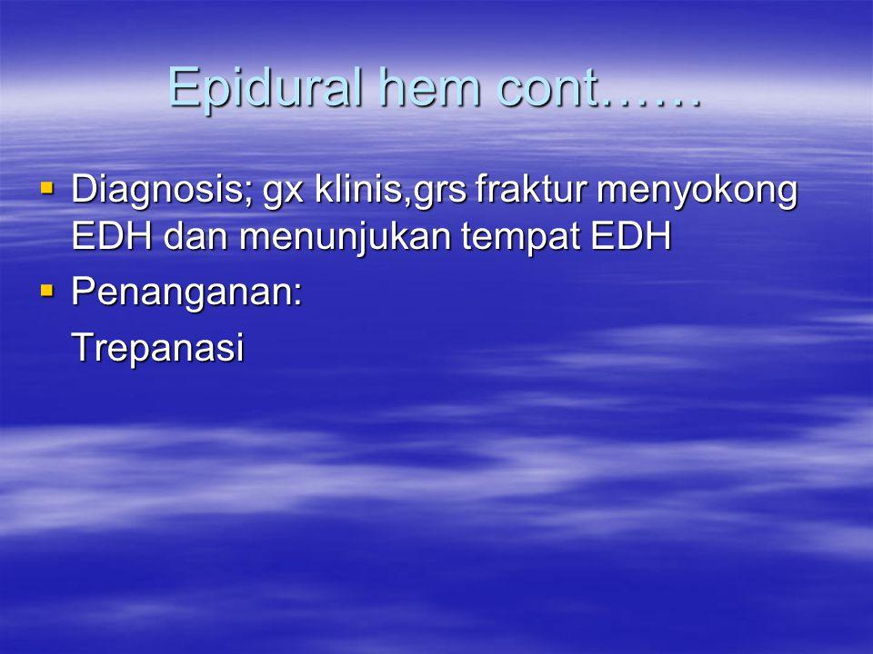 Epidural hem cont……  Diagnosis; gx klinis,grs fraktur menyokong EDH dan menunjukan tempat EDH  Penanganan: Trepanasi