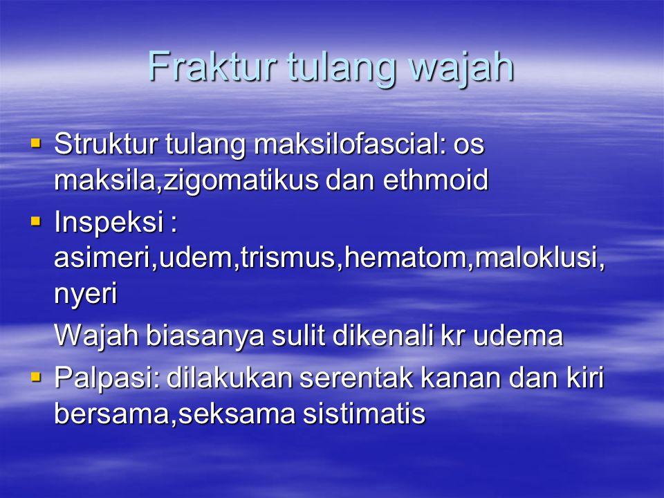 Fraktur tulang wajah  Struktur tulang maksilofascial: os maksila,zigomatikus dan ethmoid  Inspeksi : asimeri,udem,trismus,hematom,maloklusi, nyeri W