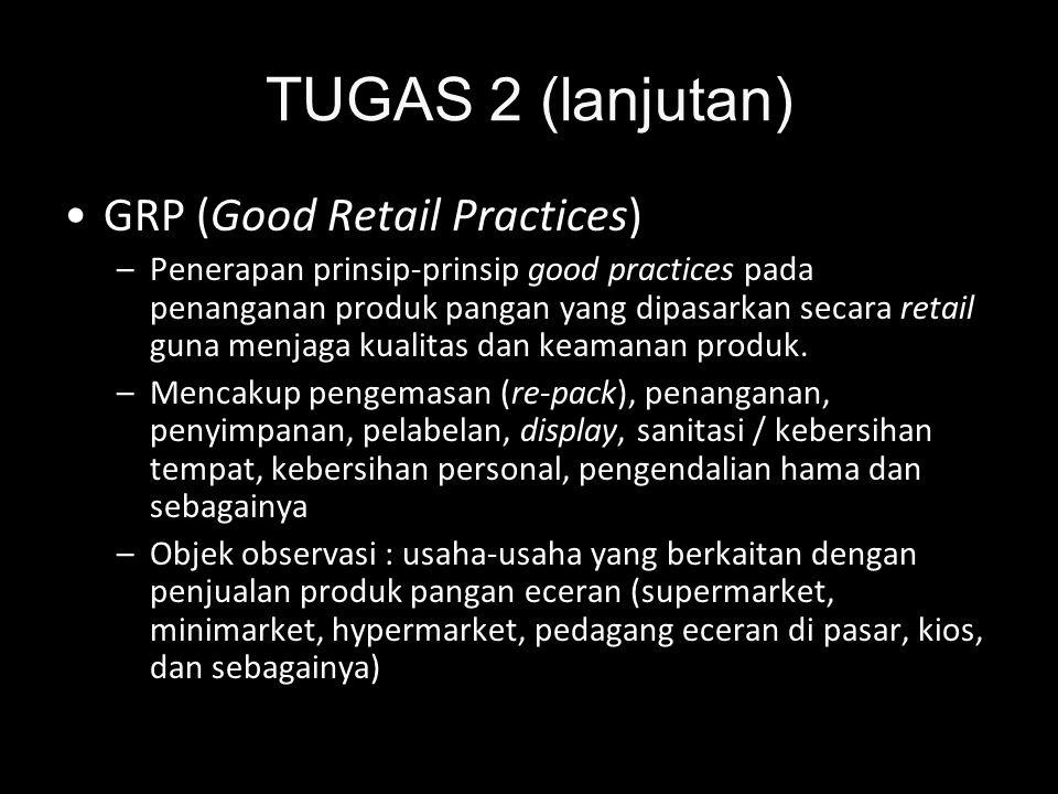 TUGAS 2 (lanjutan) •GRP (Good Retail Practices) –Penerapan prinsip-prinsip good practices pada penanganan produk pangan yang dipasarkan secara retail