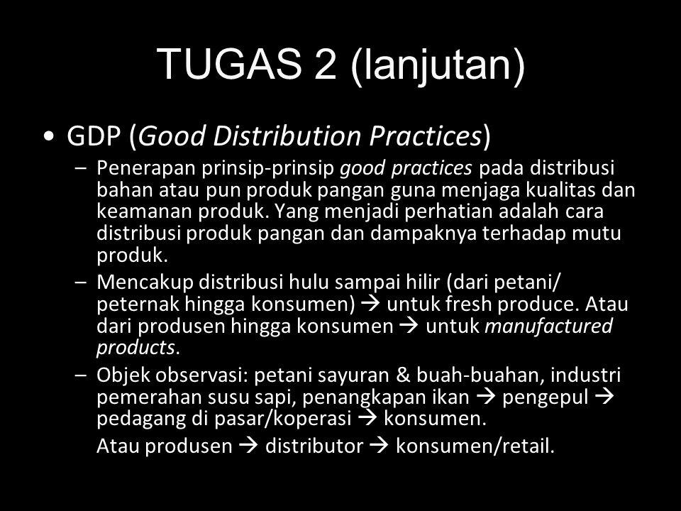 TUGAS 2 (lanjutan) •GDP (Good Distribution Practices) –Penerapan prinsip-prinsip good practices pada distribusi bahan atau pun produk pangan guna menj