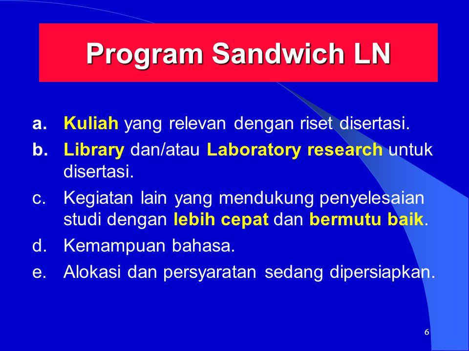 6 Program Sandwich LN a.Kuliah yang relevan dengan riset disertasi. b.Library dan/atau Laboratory research untuk disertasi. c.Kegiatan lain yang mendu