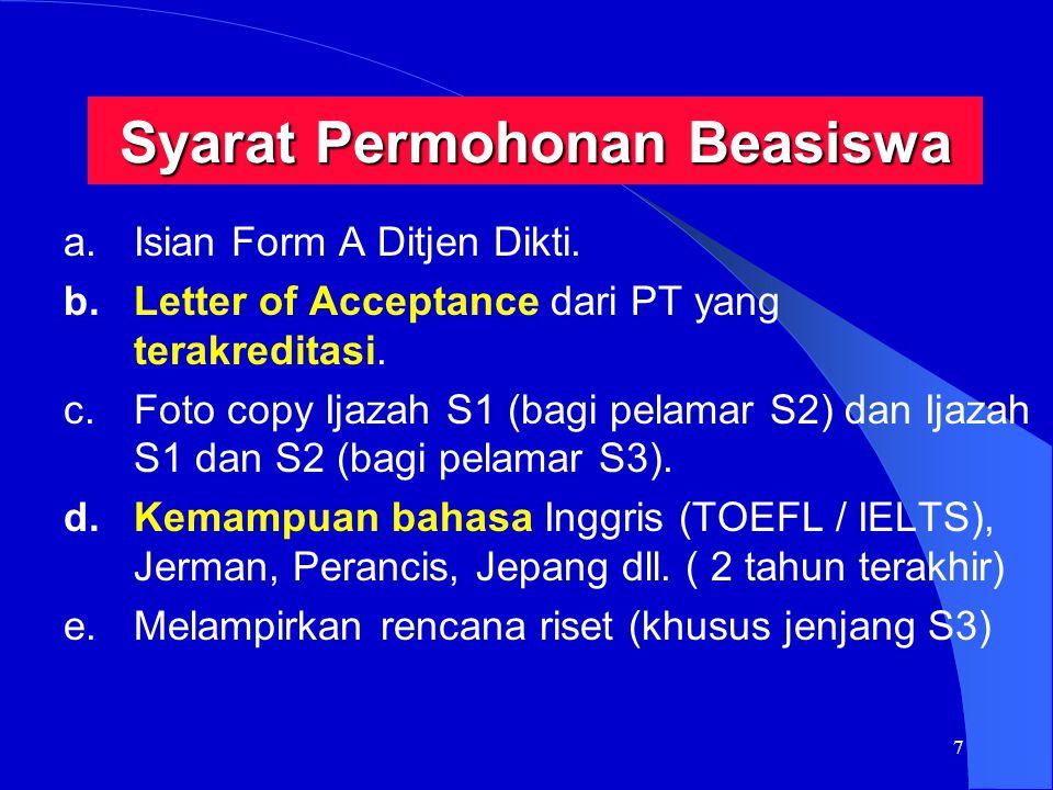 7 Syarat Permohonan Beasiswa a.Isian Form A Ditjen Dikti. b.Letter of Acceptance dari PT yang terakreditasi. c.Foto copy Ijazah S1 (bagi pelamar S2) d