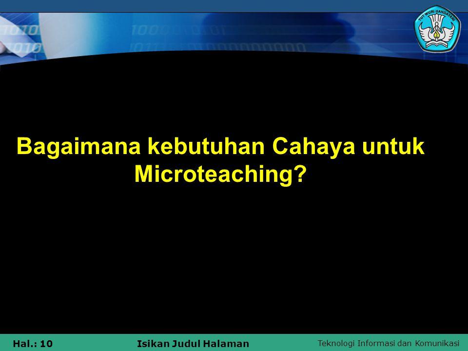 Teknologi Informasi dan Komunikasi Hal.: 10Isikan Judul Halaman Bagaimana kebutuhan Cahaya untuk Microteaching?