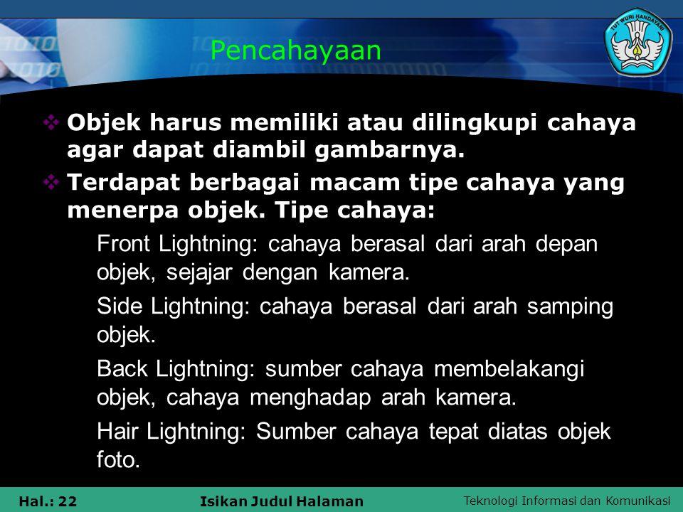 Teknologi Informasi dan Komunikasi Hal.: 22Isikan Judul Halaman Pencahayaan  Objek harus memiliki atau dilingkupi cahaya agar dapat diambil gambarnya