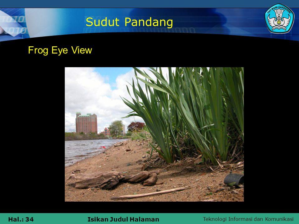 Teknologi Informasi dan Komunikasi Hal.: 34Isikan Judul Halaman Sudut Pandang Frog Eye View