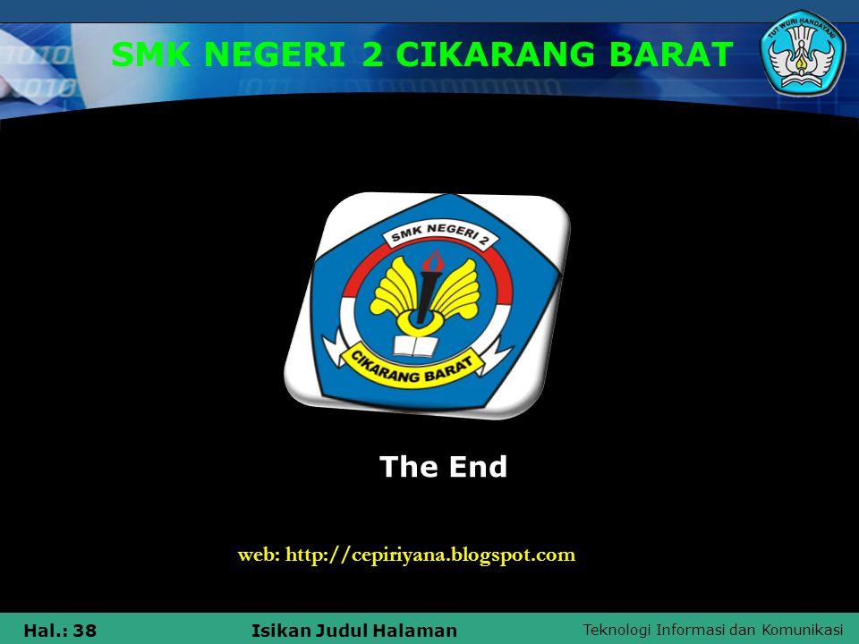 Teknologi Informasi dan Komunikasi Hal.: 38Isikan Judul Halaman SMK NEGERI 2 CIKARANG BARAT The End web: http://cepiriyana.blogspot.com