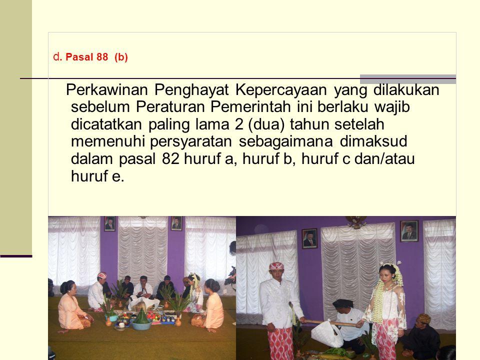 d. Pasal 88 (b) Perkawinan Penghayat Kepercayaan yang dilakukan sebelum Peraturan Pemerintah ini berlaku wajib dicatatkan paling lama 2 (dua) tahun se