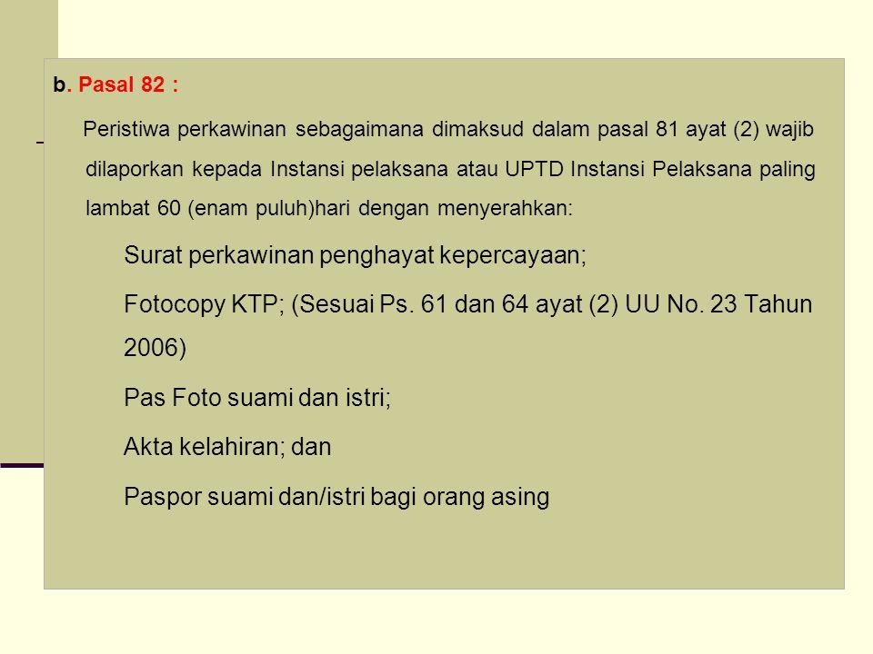 b. Pasal 82 : Peristiwa perkawinan sebagaimana dimaksud dalam pasal 81 ayat (2) wajib dilaporkan kepada Instansi pelaksana atau UPTD Instansi Pelaksan
