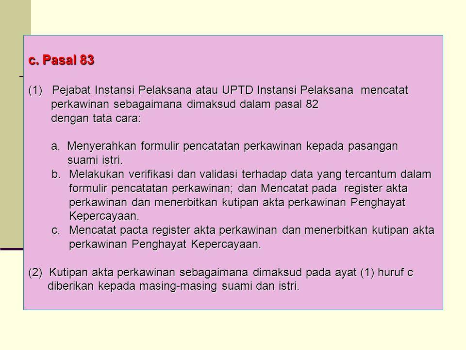 c. Pasal 83 (1) Pejabat Instansi Pelaksana atau UPTD Instansi Pelaksana mencatat perkawinan sebagaimana dimaksud dalam pasal 82 perkawinan sebagaimana