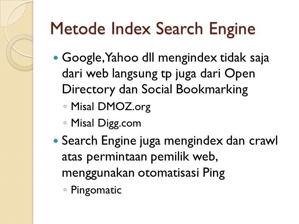 Metode Index Search Engine  Google, Yahoo dll mengindex tidak saja dari web langsung tp juga dari Open Directory dan Social Bookmarking ◦ Misal DMOZ.org ◦ Misal Digg.com  Search Engine juga mengindex dan crawl atas permintaan pemilik web, menggunakan otomatisasi Ping ◦ Pingomatic