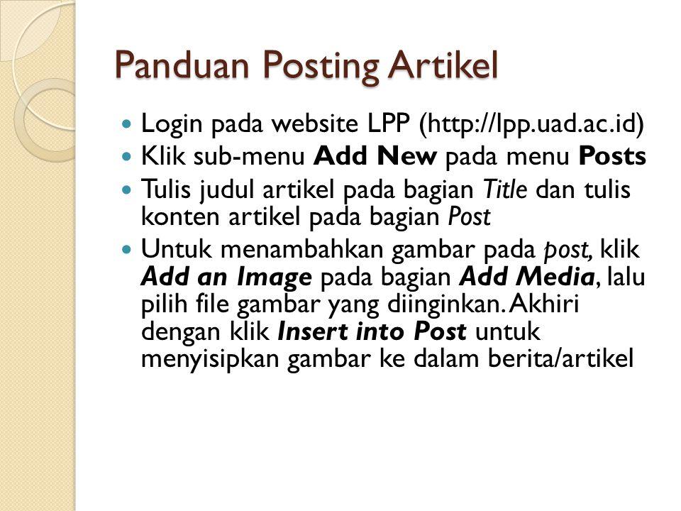 Panduan Posting Artikel  Login pada website LPP (http://lpp.uad.ac.id)  Klik sub-menu Add New pada menu Posts  Tulis judul artikel pada bagian Title dan tulis konten artikel pada bagian Post  Untuk menambahkan gambar pada post, klik Add an Image pada bagian Add Media, lalu pilih file gambar yang diinginkan.