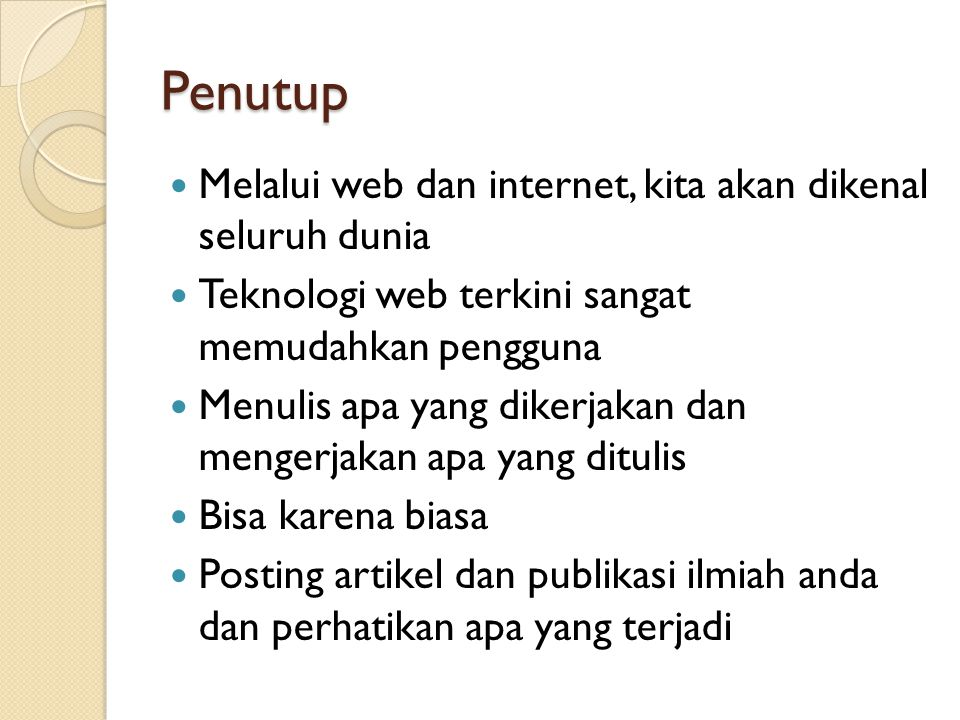 Penutup  Melalui web dan internet, kita akan dikenal seluruh dunia  Teknologi web terkini sangat memudahkan pengguna  Menulis apa yang dikerjakan dan mengerjakan apa yang ditulis  Bisa karena biasa  Posting artikel dan publikasi ilmiah anda dan perhatikan apa yang terjadi