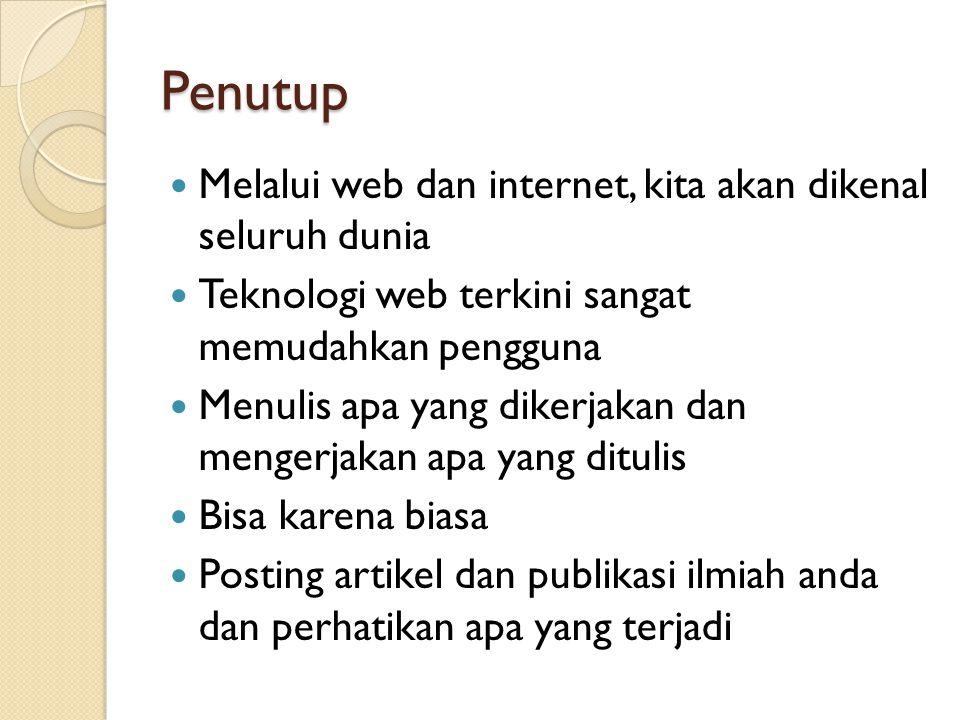 Penutup  Melalui web dan internet, kita akan dikenal seluruh dunia  Teknologi web terkini sangat memudahkan pengguna  Menulis apa yang dikerjakan d