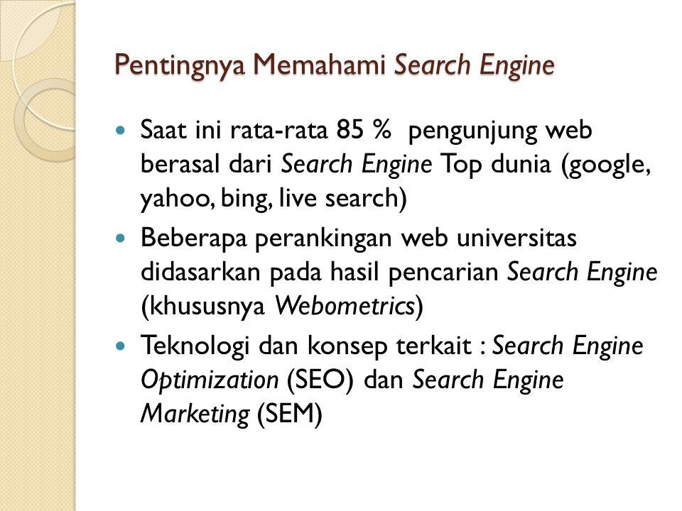 Pentingnya Memahami Search Engine  Saat ini rata-rata 85 % pengunjung web berasal dari Search Engine Top dunia (google, yahoo, bing, live search)  Beberapa perankingan web universitas didasarkan pada hasil pencarian Search Engine (khususnya Webometrics)  Teknologi dan konsep terkait : Search Engine Optimization (SEO) dan Search Engine Marketing (SEM)