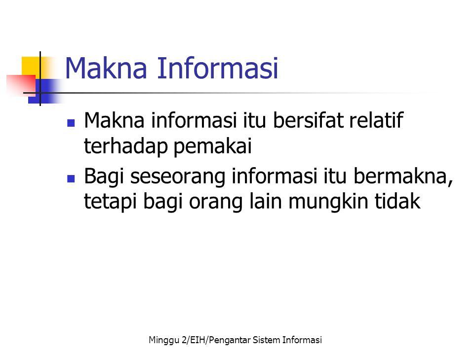 Makna Informasi  Makna informasi itu bersifat relatif terhadap pemakai  Bagi seseorang informasi itu bermakna, tetapi bagi orang lain mungkin tidak