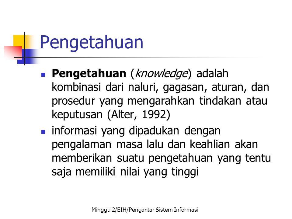 Pengetahuan  Pengetahuan (knowledge) adalah kombinasi dari naluri, gagasan, aturan, dan prosedur yang mengarahkan tindakan atau keputusan (Alter, 199