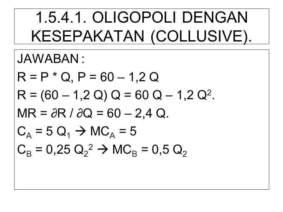 1.5.4.1. OLIGOPOLI DENGAN KESEPAKATAN (COLLUSIVE). JAWABAN : R = P * Q, P = 60 – 1,2 Q R = (60 – 1,2 Q) Q = 60 Q – 1,2 Q 2. MR = ∂R / ∂Q = 60 – 2,4 Q.