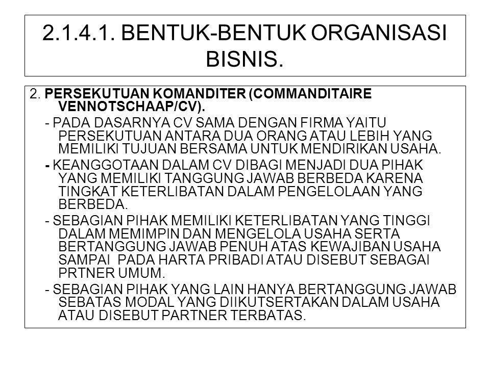 2.1.4.1. BENTUK-BENTUK ORGANISASI BISNIS. 2. PERSEKUTUAN KOMANDITER (COMMANDITAIRE VENNOTSCHAAP/CV). - PADA DASARNYA CV SAMA DENGAN FIRMA YAITU PERSEK