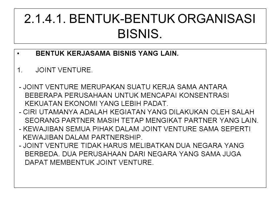 2.1.4.1. BENTUK-BENTUK ORGANISASI BISNIS. •BENTUK KERJASAMA BISNIS YANG LAIN. 1.JOINT VENTURE. - JOINT VENTURE MERUPAKAN SUATU KERJA SAMA ANTARA BEBER