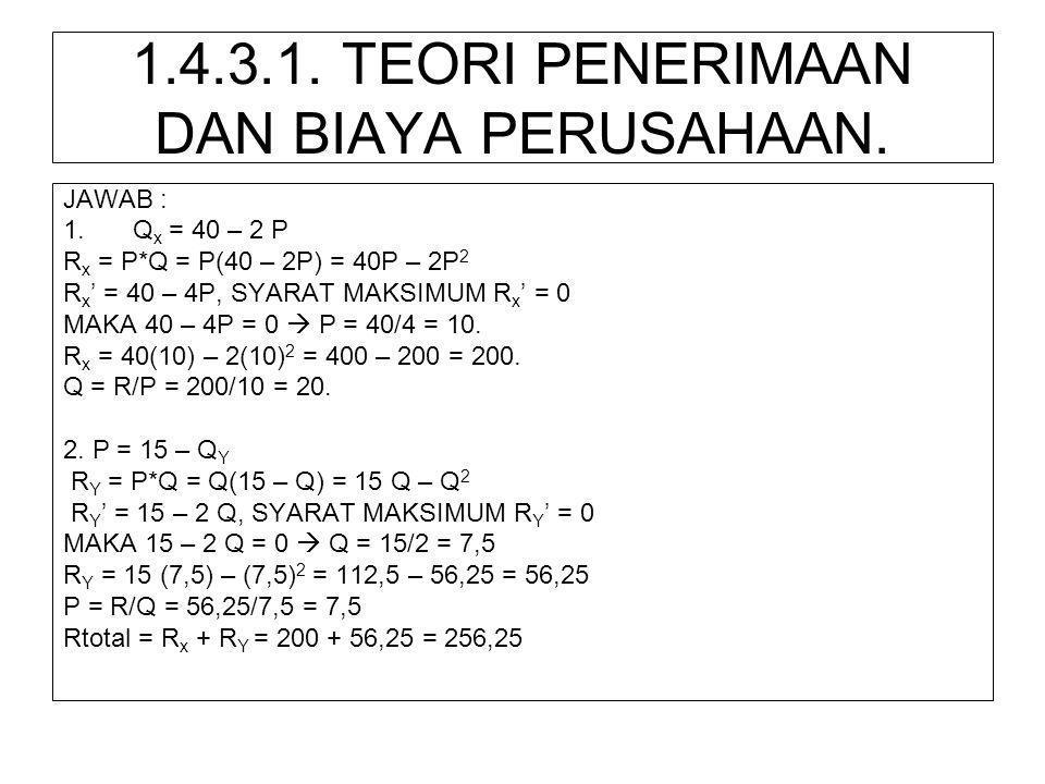 1.4.3.1. TEORI PENERIMAAN DAN BIAYA PERUSAHAAN. JAWAB : 1.Q x = 40 – 2 P R x = P*Q = P(40 – 2P) = 40P – 2P 2 R x ' = 40 – 4P, SYARAT MAKSIMUM R x ' =