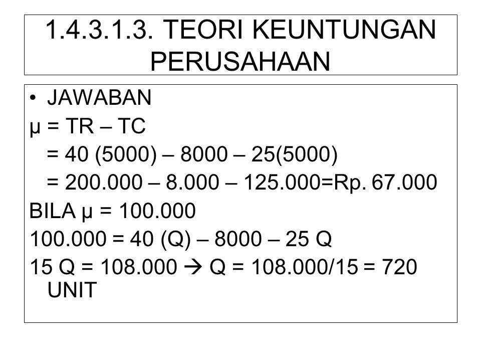 1.4.3.1.3. TEORI KEUNTUNGAN PERUSAHAAN •JAWABAN µ = TR – TC = 40 (5000) – 8000 – 25(5000) = 200.000 – 8.000 – 125.000=Rp. 67.000 BILA µ = 100.000 100.