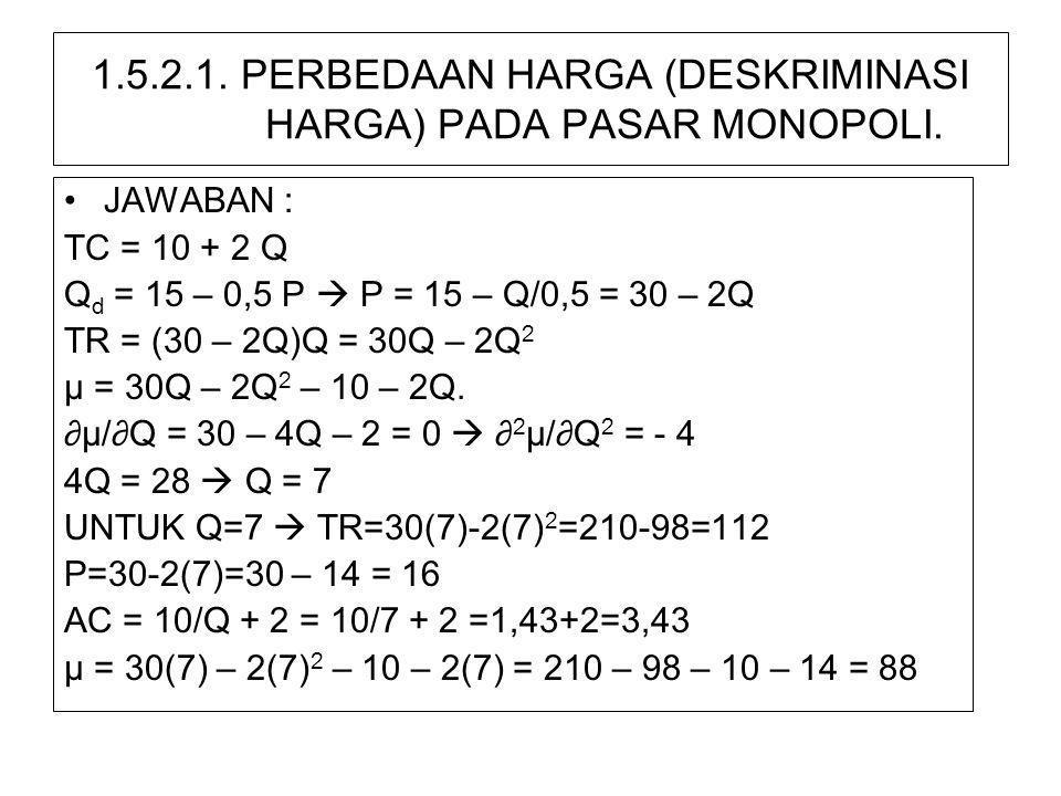 1.5.2.1. PERBEDAAN HARGA (DESKRIMINASI HARGA) PADA PASAR MONOPOLI. •JAWABAN : TC = 10 + 2 Q Q d = 15 – 0,5 P  P = 15 – Q/0,5 = 30 – 2Q TR = (30 – 2Q)