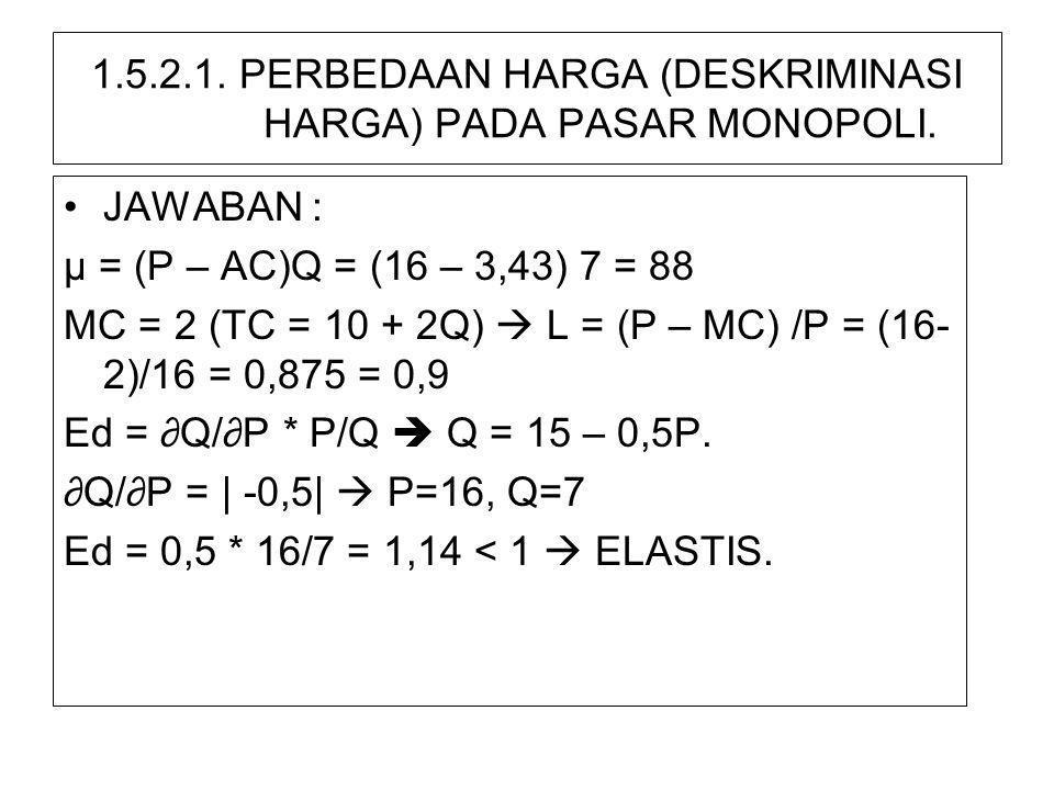 1.5.2.1. PERBEDAAN HARGA (DESKRIMINASI HARGA) PADA PASAR MONOPOLI. •JAWABAN : µ = (P – AC)Q = (16 – 3,43) 7 = 88 MC = 2 (TC = 10 + 2Q)  L = (P – MC)