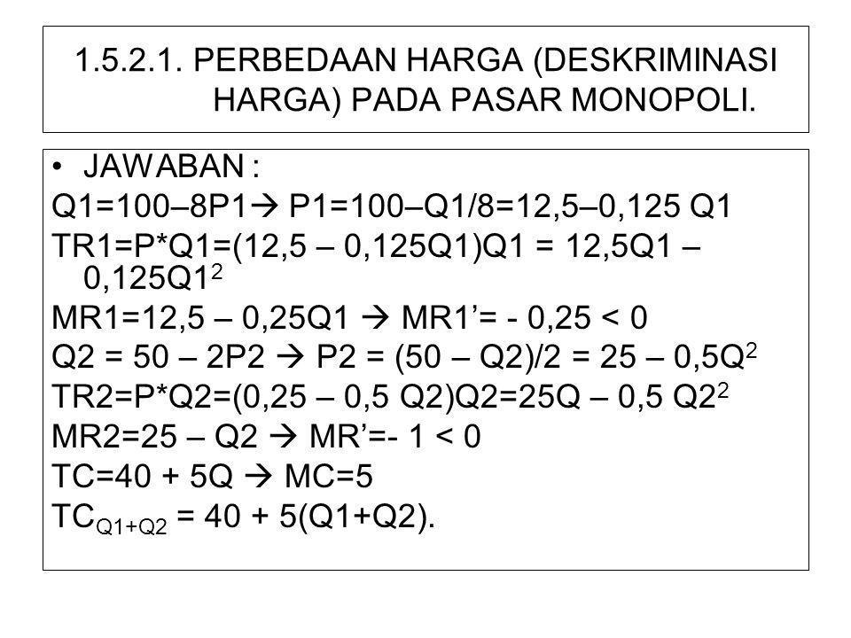 1.5.2.1. PERBEDAAN HARGA (DESKRIMINASI HARGA) PADA PASAR MONOPOLI. •JAWABAN : Q1=100–8P1  P1=100–Q1/8=12,5–0,125 Q1 TR1=P*Q1=(12,5 – 0,125Q1)Q1 = 12,