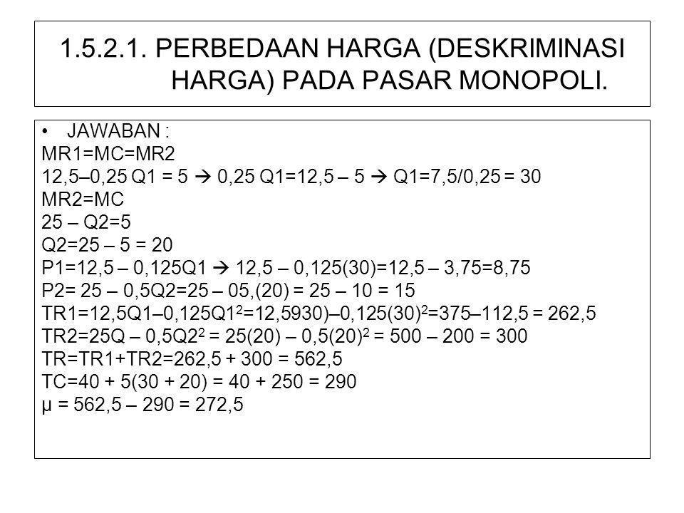 1.5.2.1. PERBEDAAN HARGA (DESKRIMINASI HARGA) PADA PASAR MONOPOLI. •JAWABAN : MR1=MC=MR2 12,5–0,25 Q1 = 5  0,25 Q1=12,5 – 5  Q1=7,5/0,25 = 30 MR2=MC