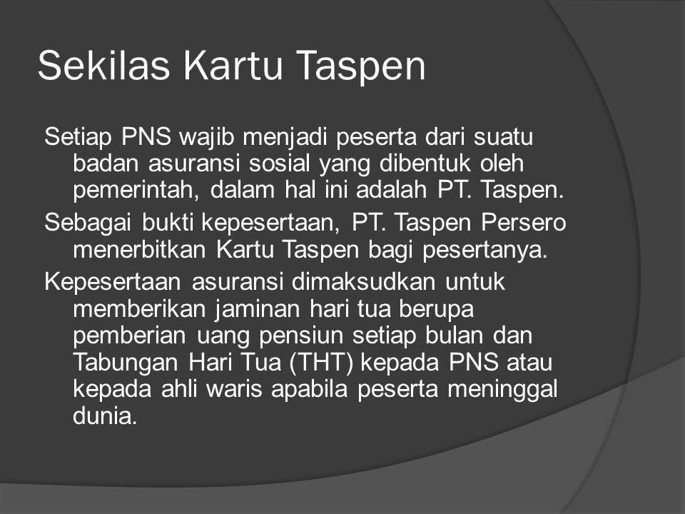 Sekilas Kartu Taspen Setiap PNS wajib menjadi peserta dari suatu badan asuransi sosial yang dibentuk oleh pemerintah, dalam hal ini adalah PT. Taspen.